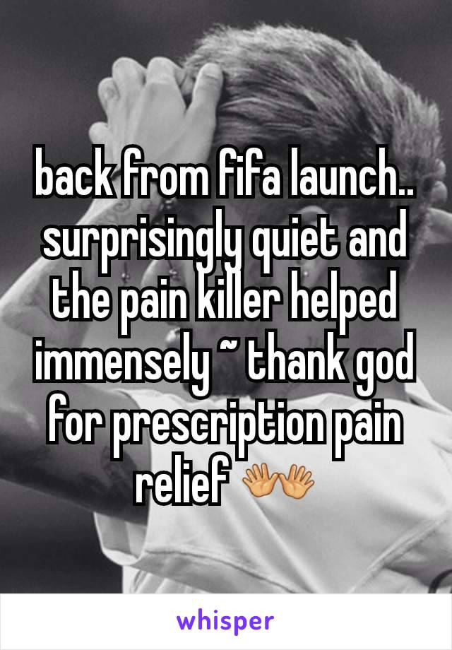 back from fifa launch.. surprisingly quiet and the pain killer helped immensely ~ thank god for prescription pain relief 👐