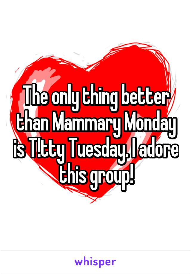 The only thing better than Mammary Monday is T!tty Tuesday. I adore this group!