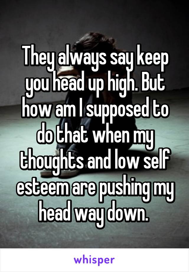 They always say keep you head up high. But how am I supposed to do that when my thoughts and low self esteem are pushing my head way down.