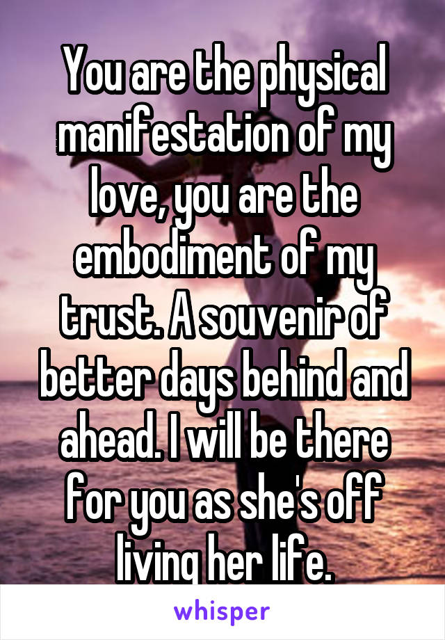 You are the physical manifestation of my love, you are the embodiment of my trust. A souvenir of better days behind and ahead. I will be there for you as she's off living her life.