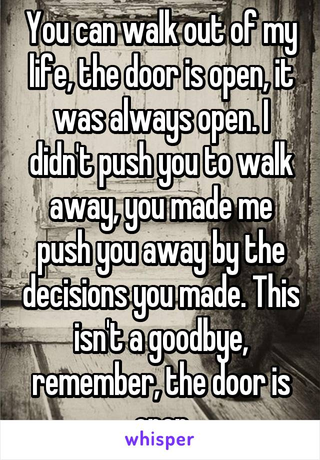 You can walk out of my life, the door is open, it was always open. I didn't push you to walk away, you made me push you away by the decisions you made. This isn't a goodbye, remember, the door is open