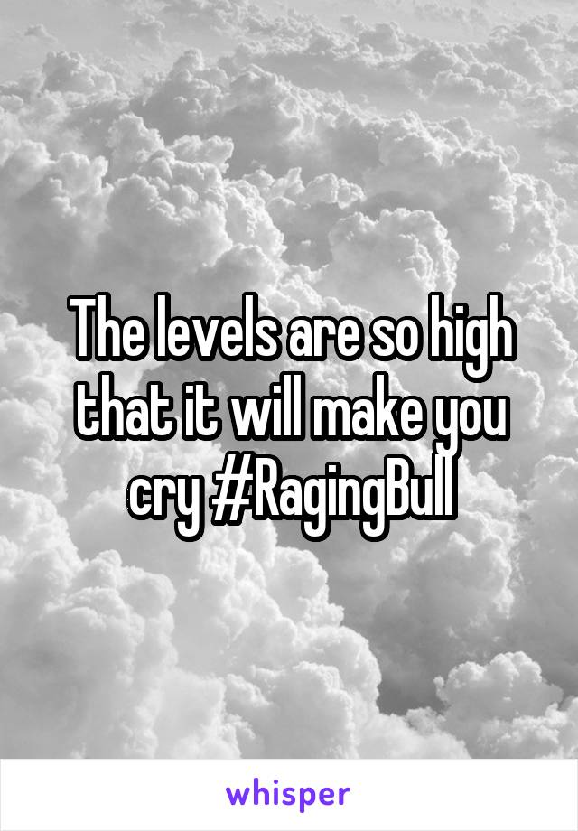 The levels are so high that it will make you cry #RagingBull