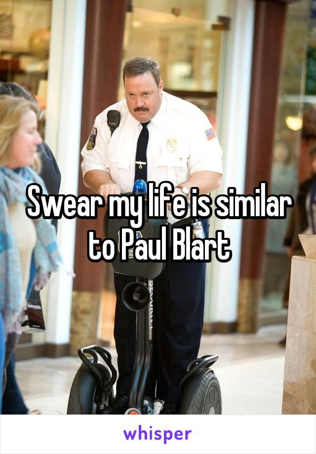Swear my life is similar to Paul Blart