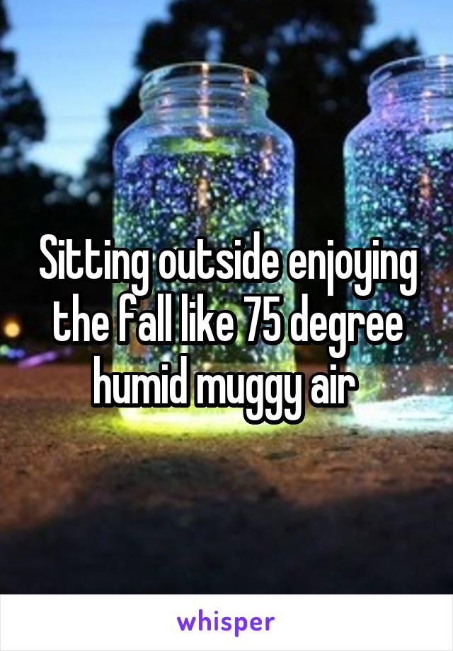 Sitting outside enjoying the fall like 75 degree humid muggy air