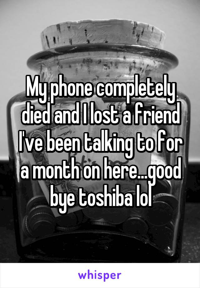 My phone completely died and I lost a friend I've been talking to for a month on here...good bye toshiba lol