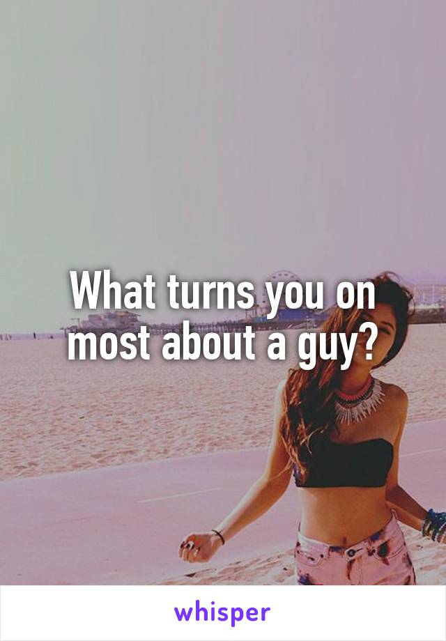 What turns you on most about a guy?