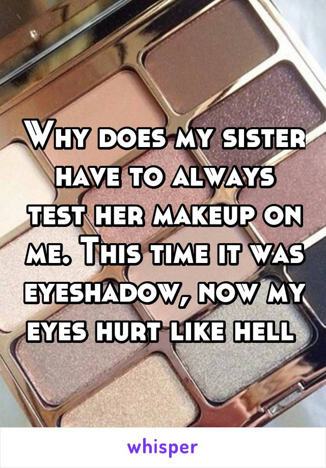 Why does my sister have to always test her makeup on me. This time it was eyeshadow, now my eyes hurt like hell