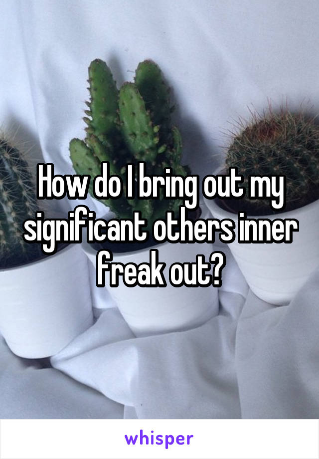 How do I bring out my significant others inner freak out?