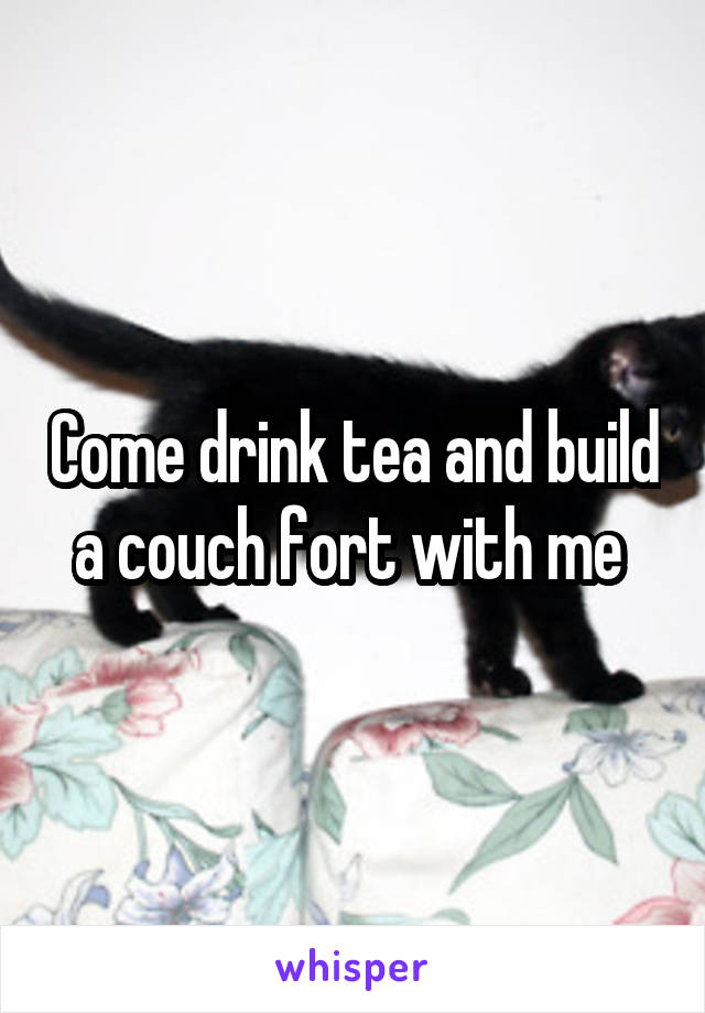 Come drink tea and build a couch fort with me