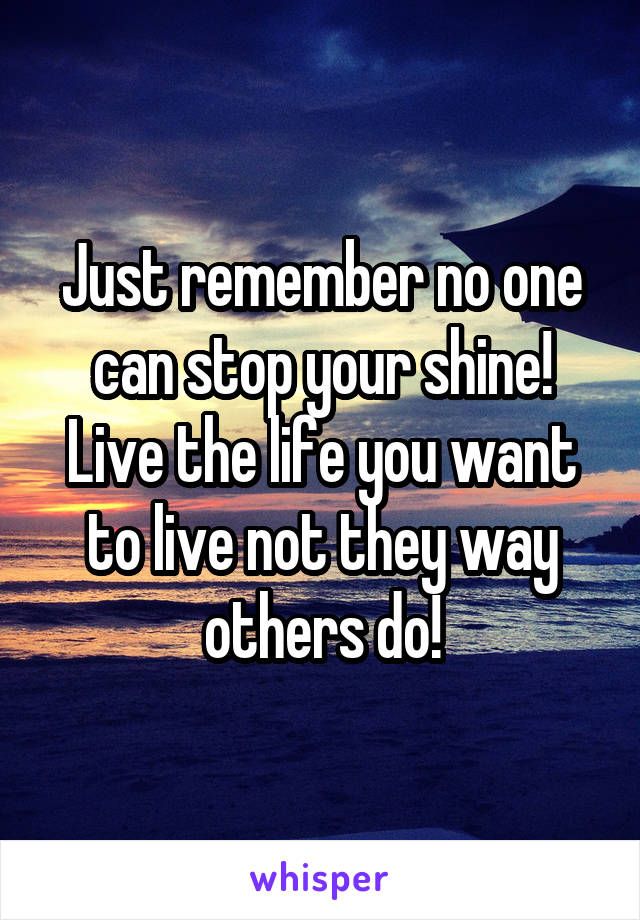 Just remember no one can stop your shine! Live the life you want to live not they way others do!
