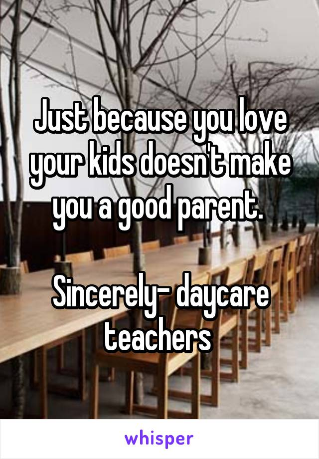 Just because you love your kids doesn't make you a good parent.   Sincerely- daycare teachers