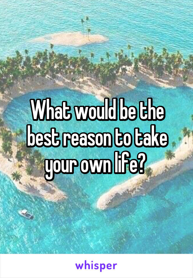 What would be the best reason to take your own life?