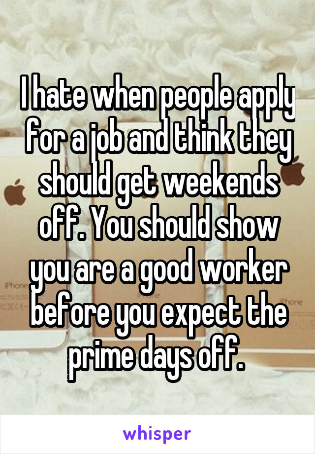 I hate when people apply for a job and think they should get weekends off. You should show you are a good worker before you expect the prime days off.