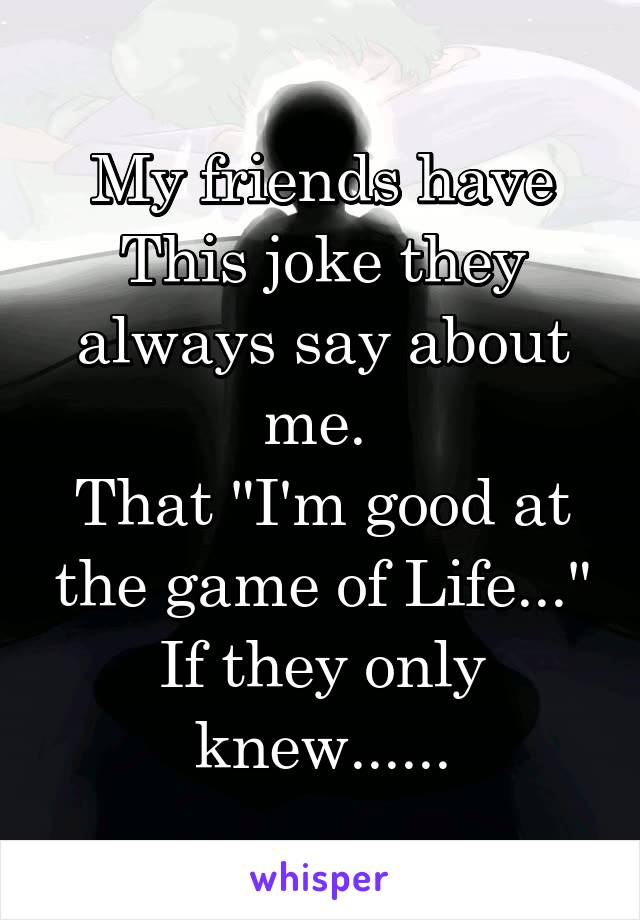 "My friends have This joke they always say about me.  That ""I'm good at the game of Life..."" If they only knew......"