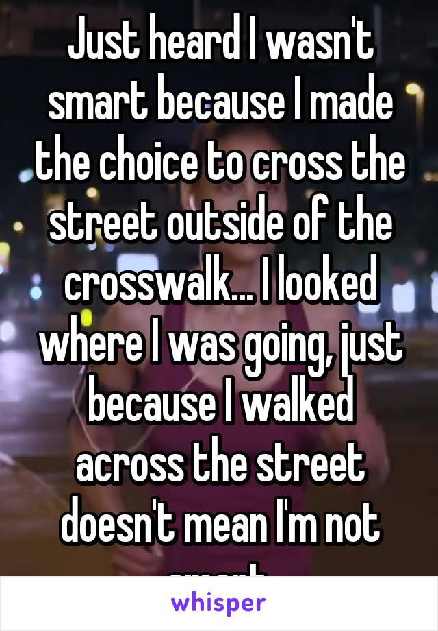 Just heard I wasn't smart because I made the choice to cross the street outside of the crosswalk... I looked where I was going, just because I walked across the street doesn't mean I'm not smart.