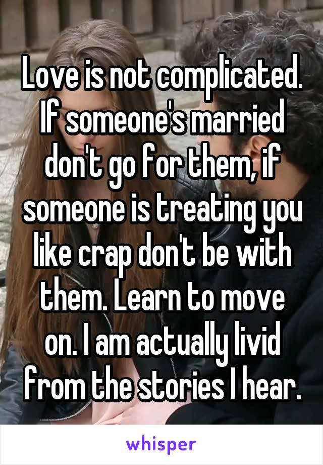 Love is not complicated. If someone's married don't go for them, if someone is treating you like crap don't be with them. Learn to move on. I am actually livid from the stories I hear.