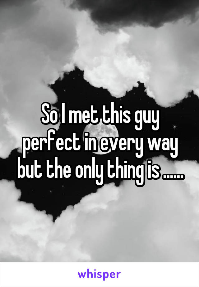 So I met this guy perfect in every way but the only thing is ......