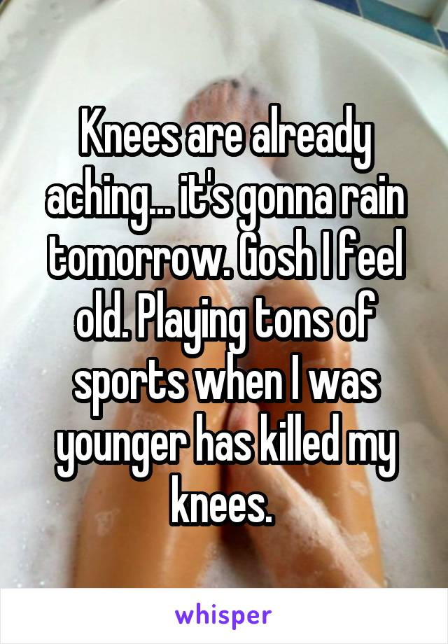 Knees are already aching... it's gonna rain tomorrow. Gosh I feel old. Playing tons of sports when I was younger has killed my knees.