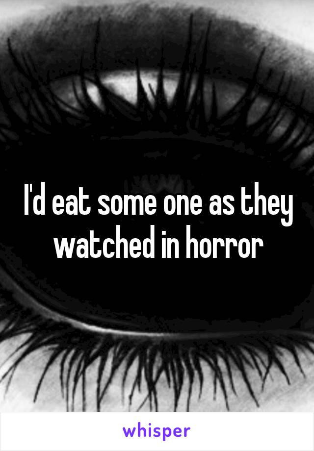 I'd eat some one as they watched in horror