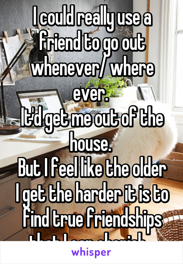 I could really use a friend to go out whenever/ where ever.  It'd get me out of the house.  But I feel like the older I get the harder it is to find true friendships that I can cherish...