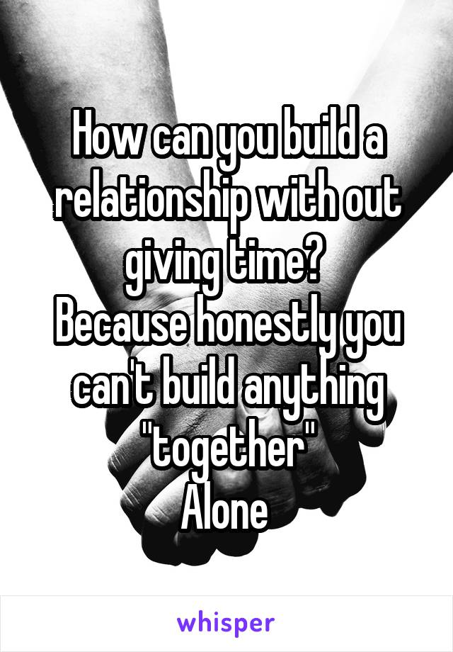 """How can you build a relationship with out giving time?  Because honestly you can't build anything """"together"""" Alone"""