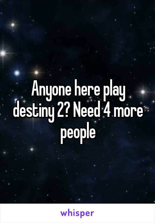 Anyone here play destiny 2? Need 4 more people