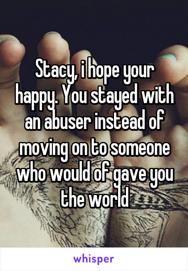 Stacy, i hope your happy. You stayed with an abuser instead of moving on to someone who would of gave you the world