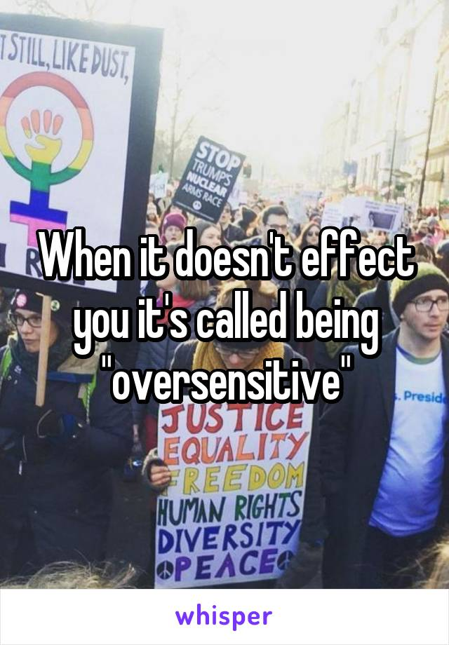 """When it doesn't effect you it's called being """"oversensitive"""""""