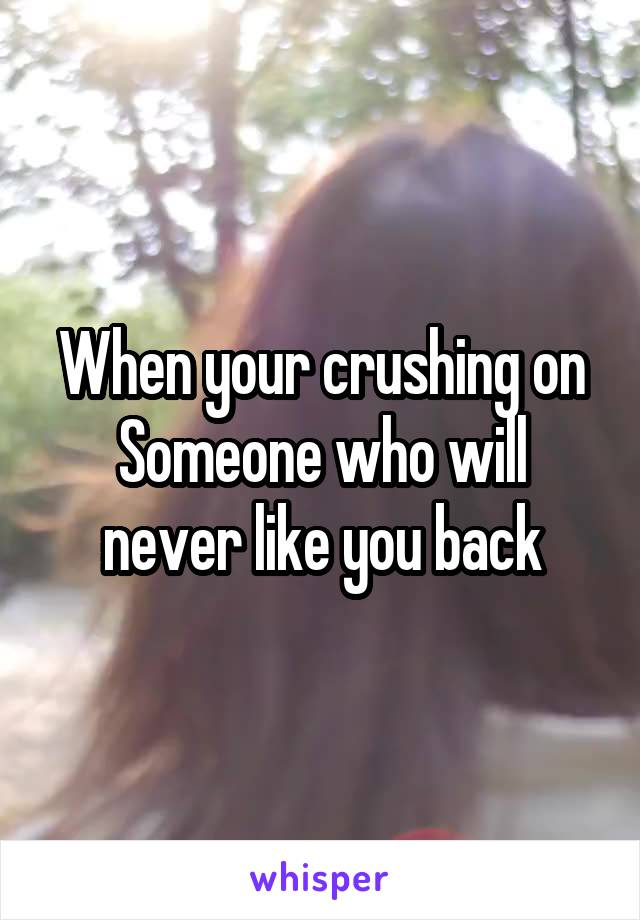 When your crushing on Someone who will never like you back