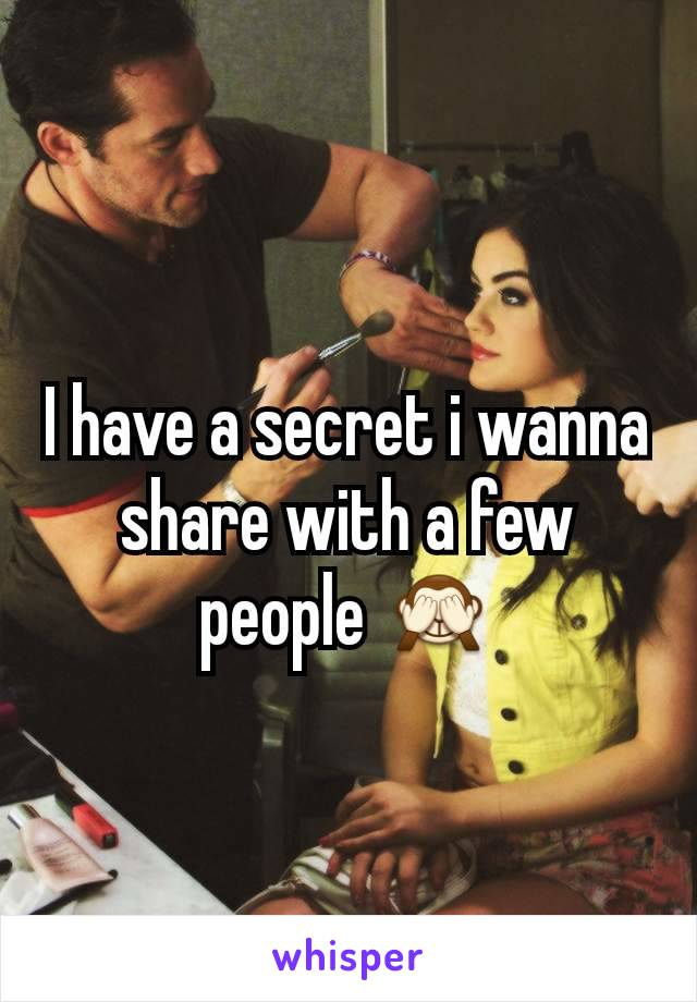 I have a secret i wanna share with a few people 🙈