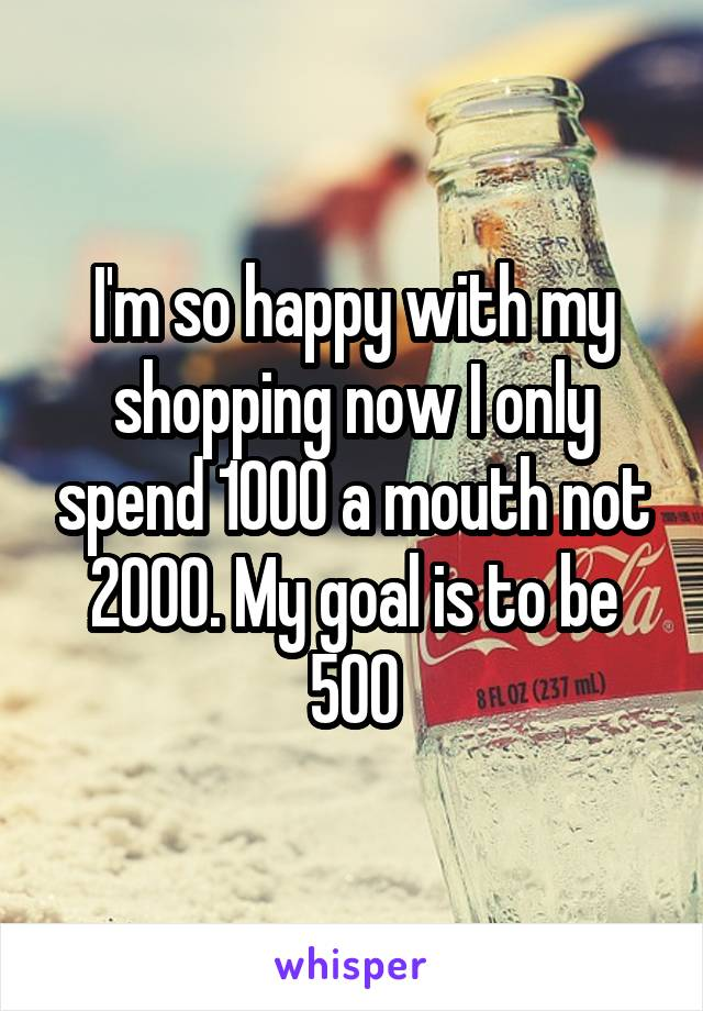 I'm so happy with my shopping now I only spend 1000 a mouth not 2000. My goal is to be 500