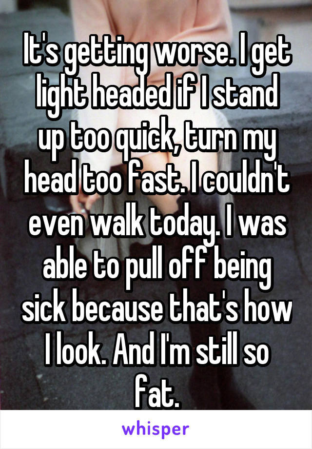 It's getting worse. I get light headed if I stand up too quick, turn my head too fast. I couldn't even walk today. I was able to pull off being sick because that's how I look. And I'm still so fat.