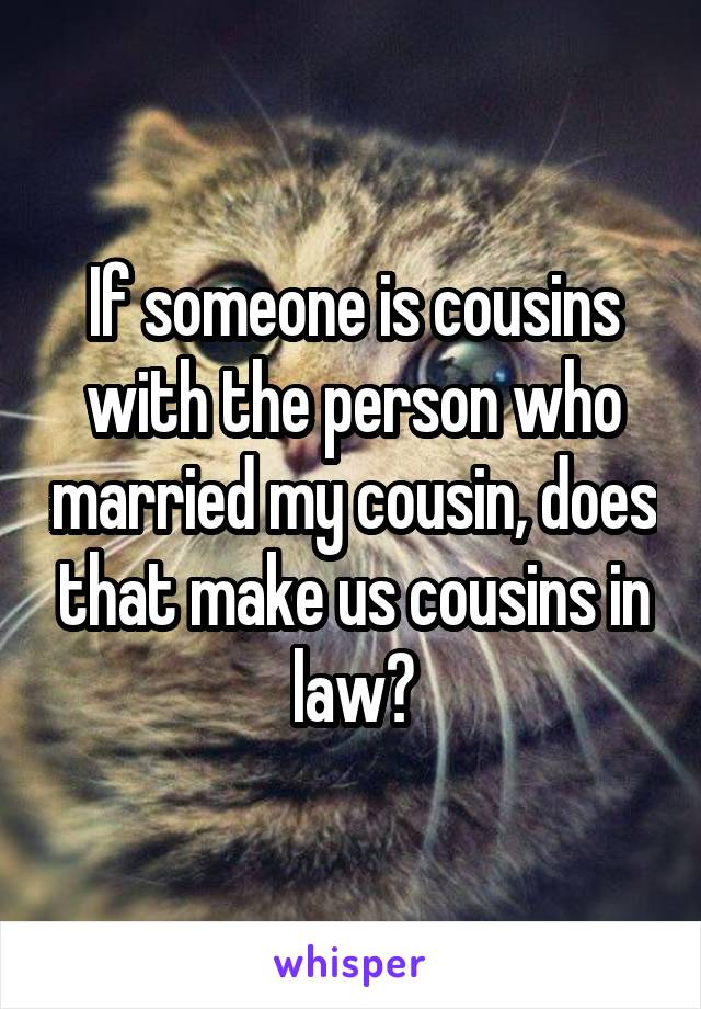 If someone is cousins with the person who married my cousin, does that make us cousins in law?