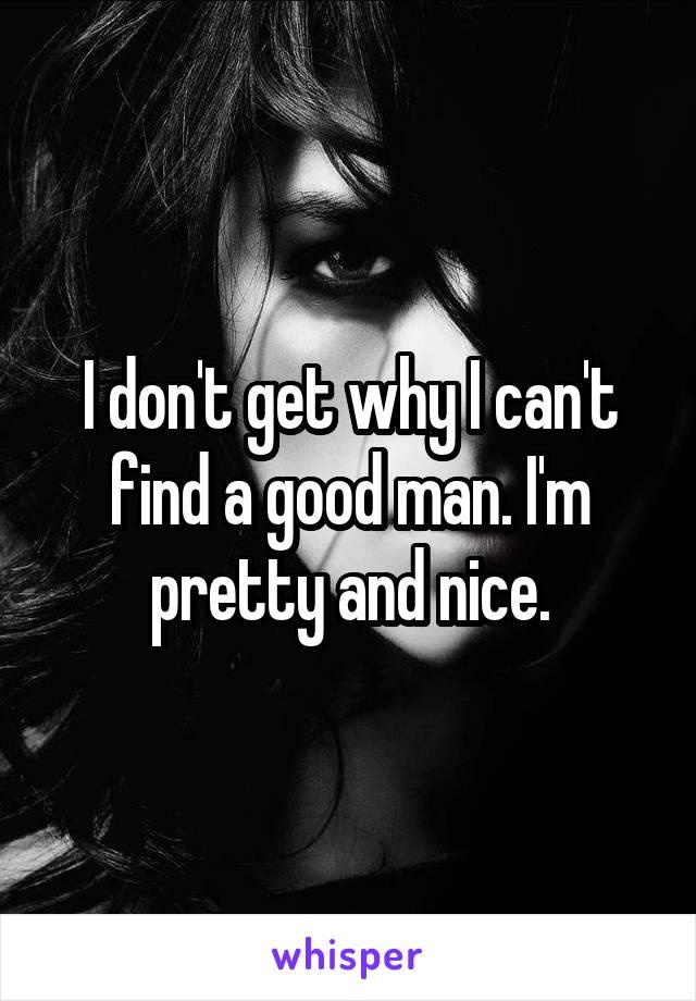 I don't get why I can't find a good man. I'm pretty and nice.