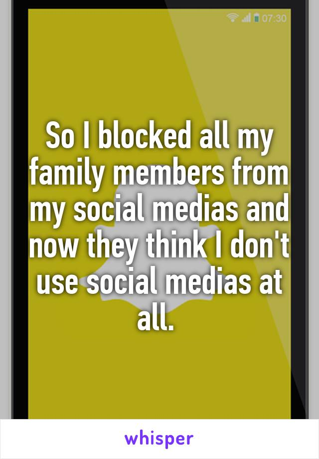So I blocked all my family members from my social medias and now they think I don't use social medias at all.