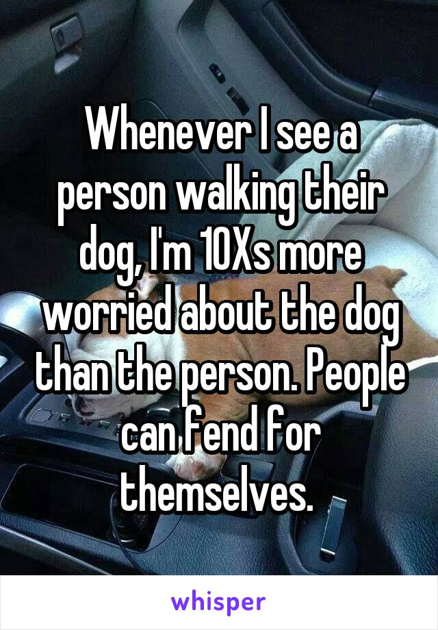 Whenever I see a person walking their dog, I'm 10Xs more worried about the dog than the person. People can fend for themselves.