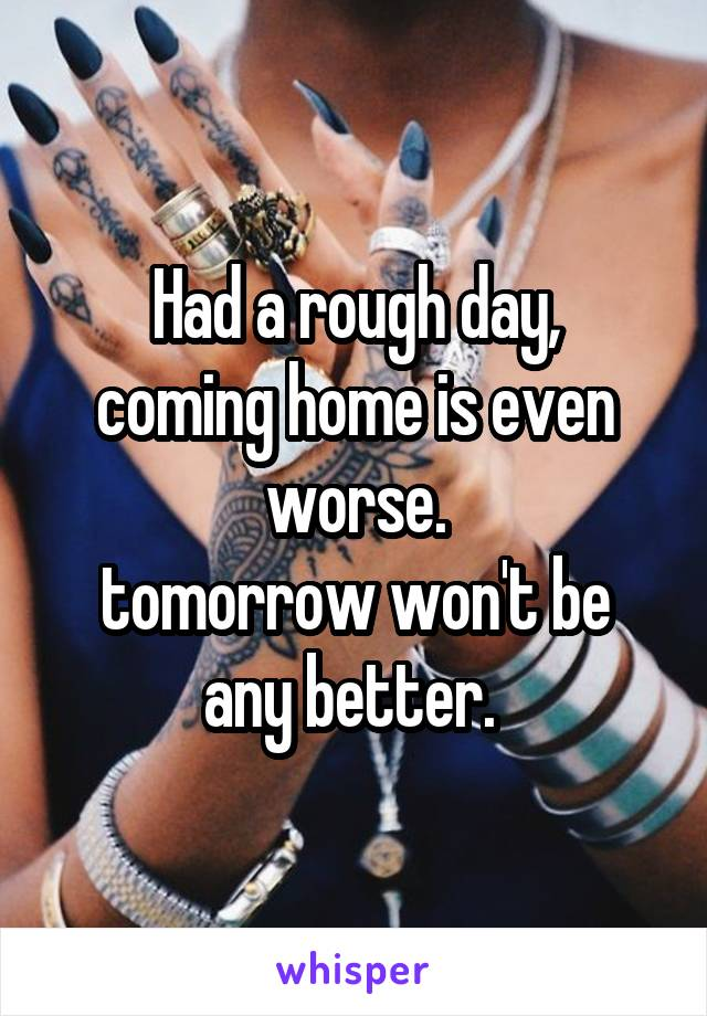 Had a rough day, coming home is even worse. tomorrow won't be any better.