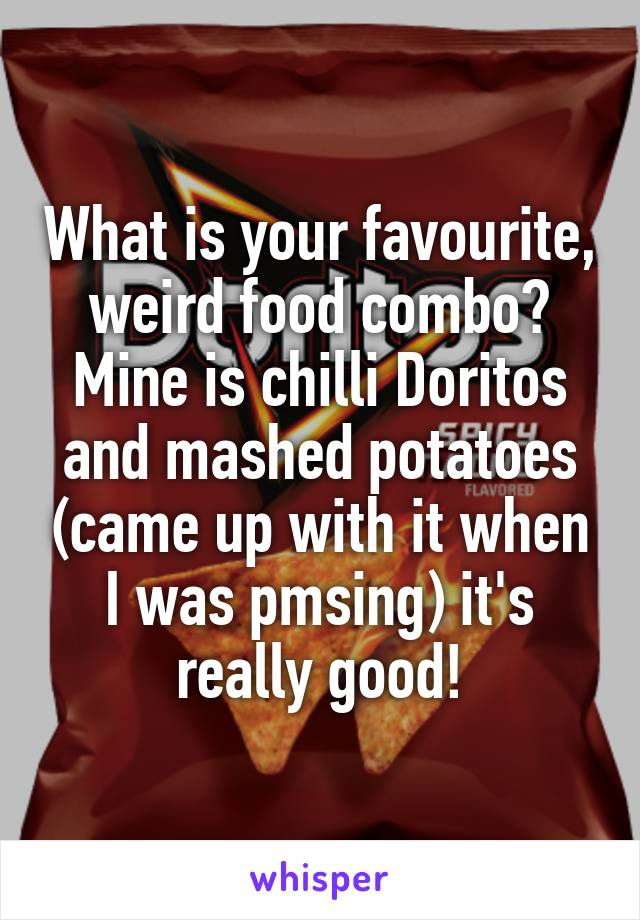 What is your favourite, weird food combo? Mine is chilli Doritos and mashed potatoes (came up with it when I was pmsing) it's really good!