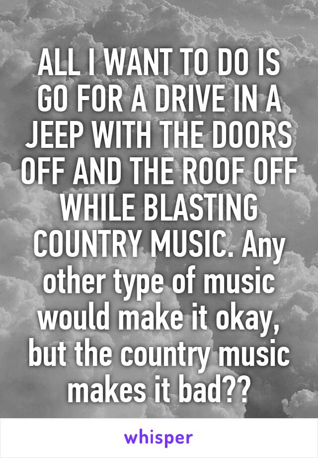 ALL I WANT TO DO IS GO FOR A DRIVE IN A JEEP WITH THE DOORS OFF AND THE ROOF OFF WHILE BLASTING COUNTRY MUSIC. Any other type of music would make it okay, but the country music makes it bad??