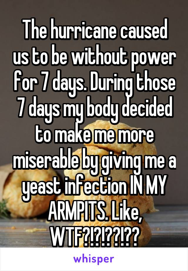 The hurricane caused us to be without power for 7 days. During those 7 days my body decided to make me more miserable by giving me a yeast infection IN MY ARMPITS. Like, WTF?!?!??!??
