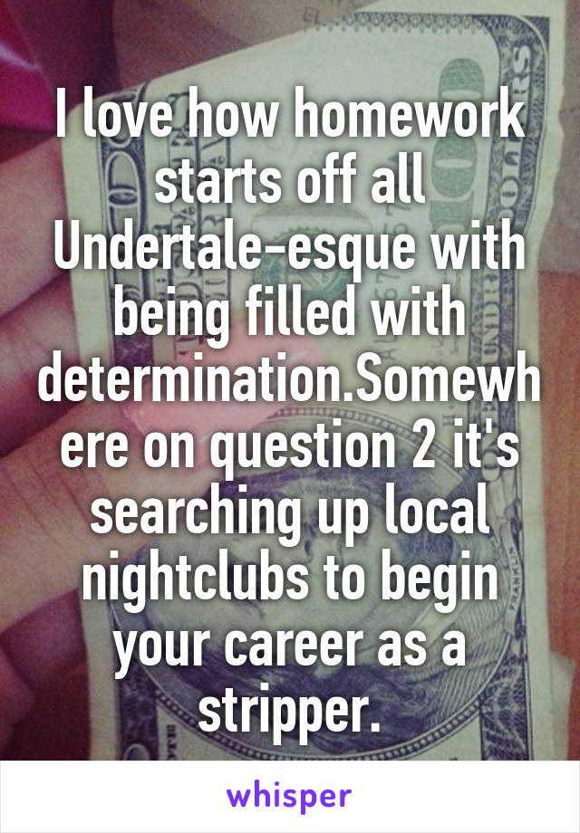 I love how homework starts off all Undertale-esque with being filled with determination.Somewhere on question 2 it's searching up local nightclubs to begin your career as a stripper.