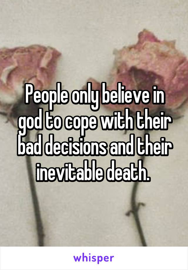 People only believe in god to cope with their bad decisions and their inevitable death.