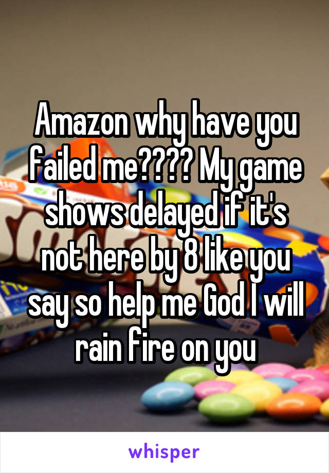 Amazon why have you failed me???? My game shows delayed if it's not here by 8 like you say so help me God I will rain fire on you