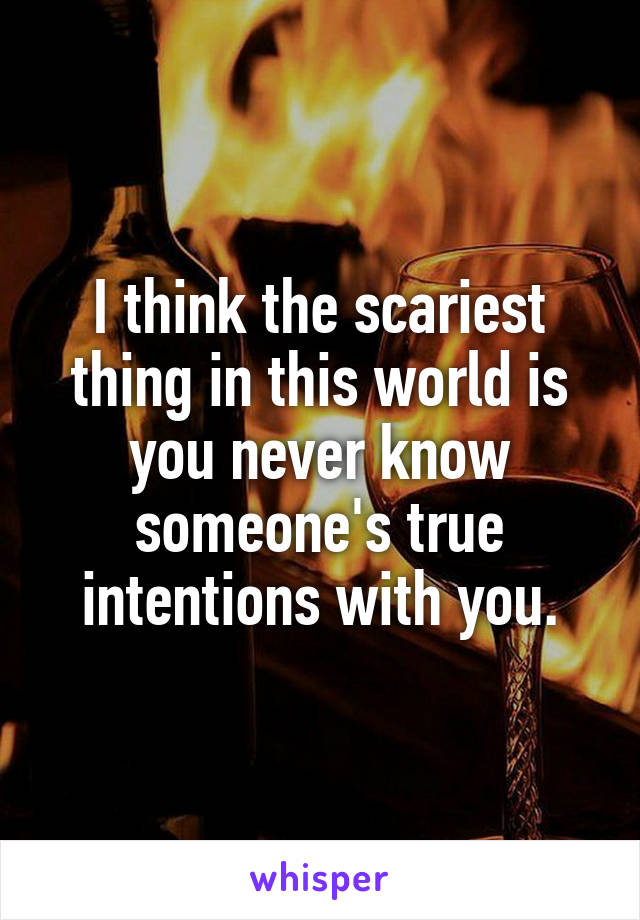 I think the scariest thing in this world is you never know someone's true intentions with you.