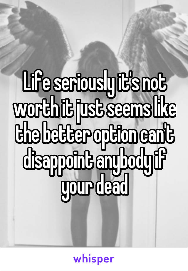 Life seriously it's not worth it just seems like the better option can't disappoint anybody if your dead