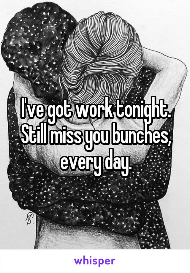 I've got work tonight. Still miss you bunches, every day.