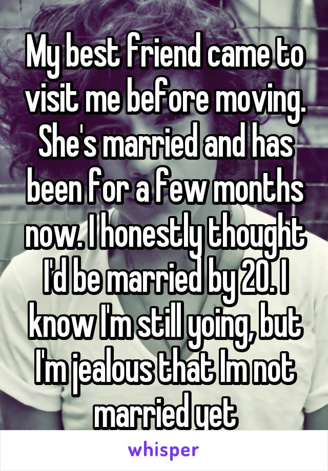 My best friend came to visit me before moving. She's married and has been for a few months now. I honestly thought I'd be married by 20. I know I'm still yoing, but I'm jealous that Im not married yet