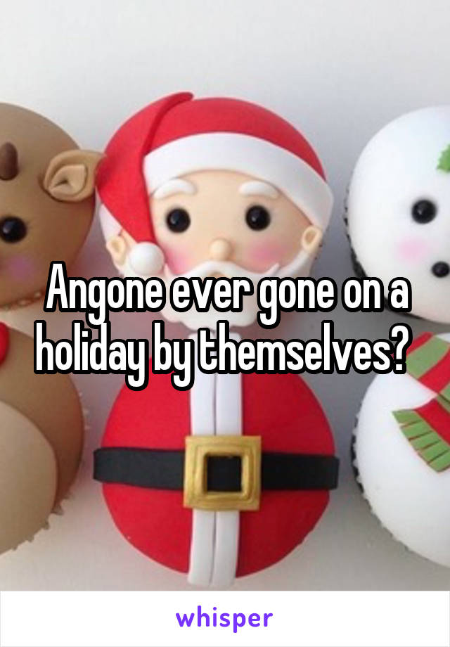 Angone ever gone on a holiday by themselves?