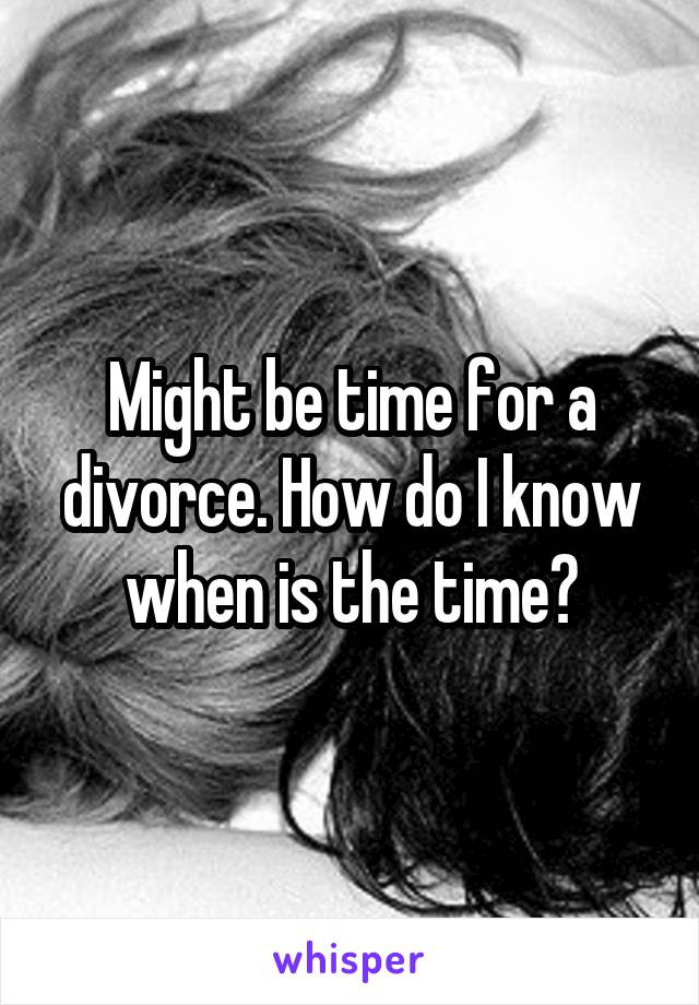 Might be time for a divorce. How do I know when is the time?
