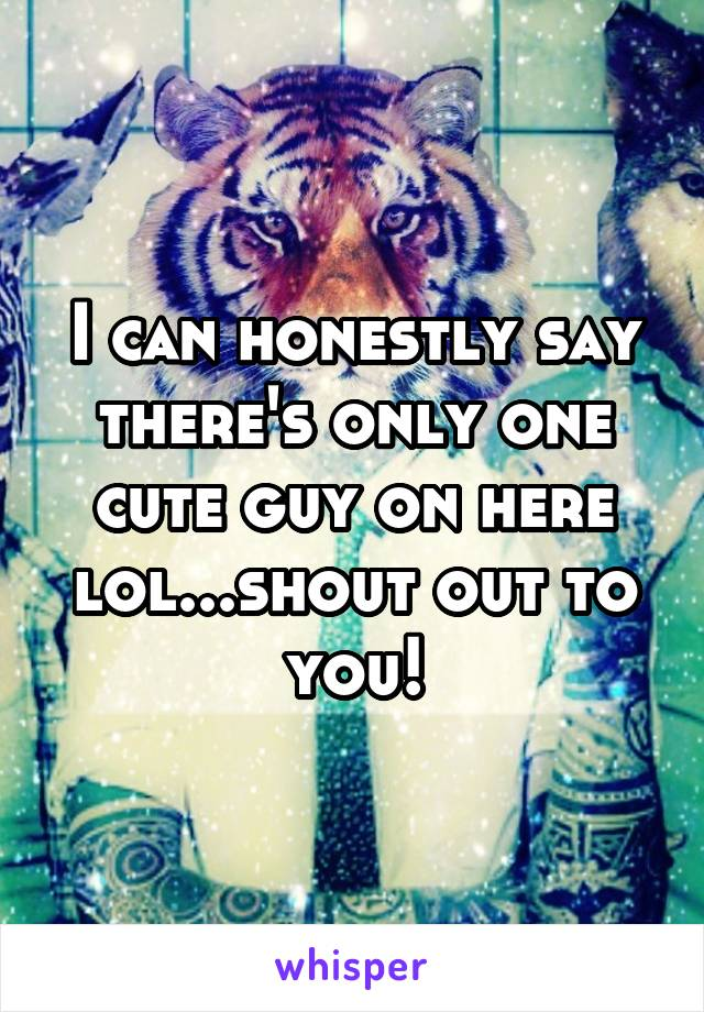 I can honestly say there's only one cute guy on here lol...shout out to you!